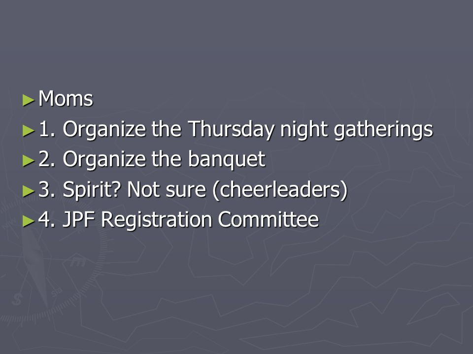 ► Moms ► 1. Organize the Thursday night gatherings ► 2. Organize the banquet ► 3. Spirit? Not sure (cheerleaders) ► 4. JPF Registration Committee