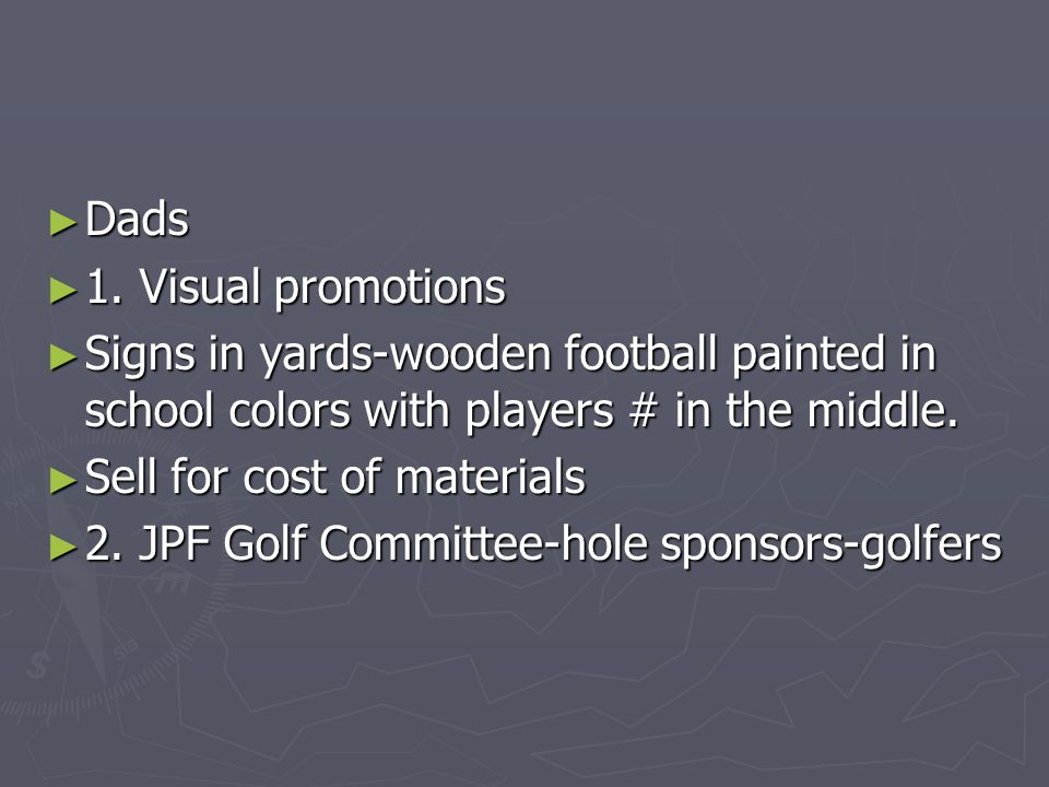 ► Dads ► 1. Visual promotions ► Signs in yards-wooden football painted in school colors with players # in the middle. ► Sell for cost of materials ► 2
