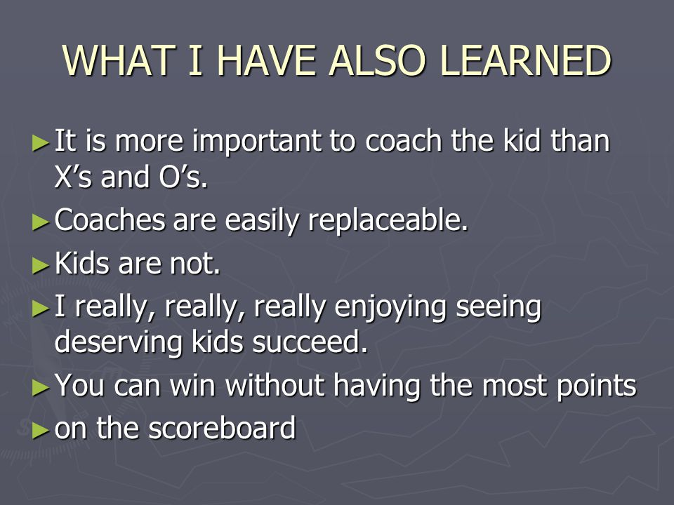 WHAT I HAVE ALSO LEARNED ► It is more important to coach the kid than X's and O's. ► Coaches are easily replaceable. ► Kids are not. ► I really, reall