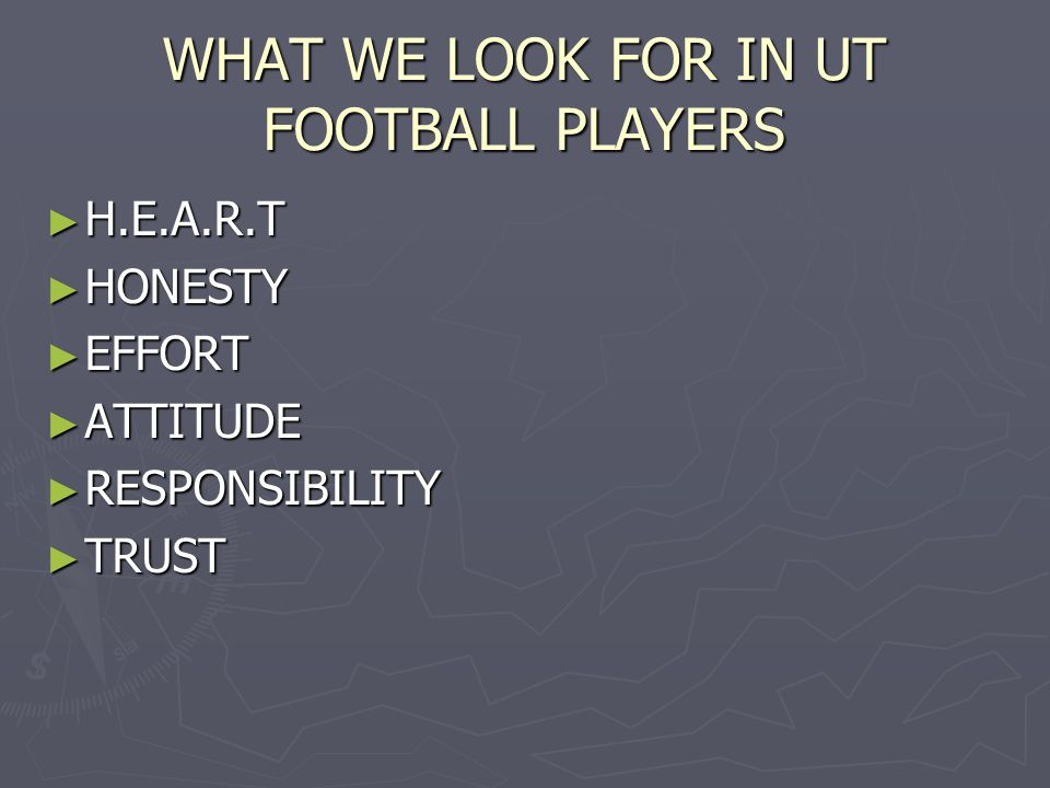 WHAT WE LOOK FOR IN UT FOOTBALL PLAYERS ► H.E.A.R.T ► HONESTY ► EFFORT ► ATTITUDE ► RESPONSIBILITY ► TRUST