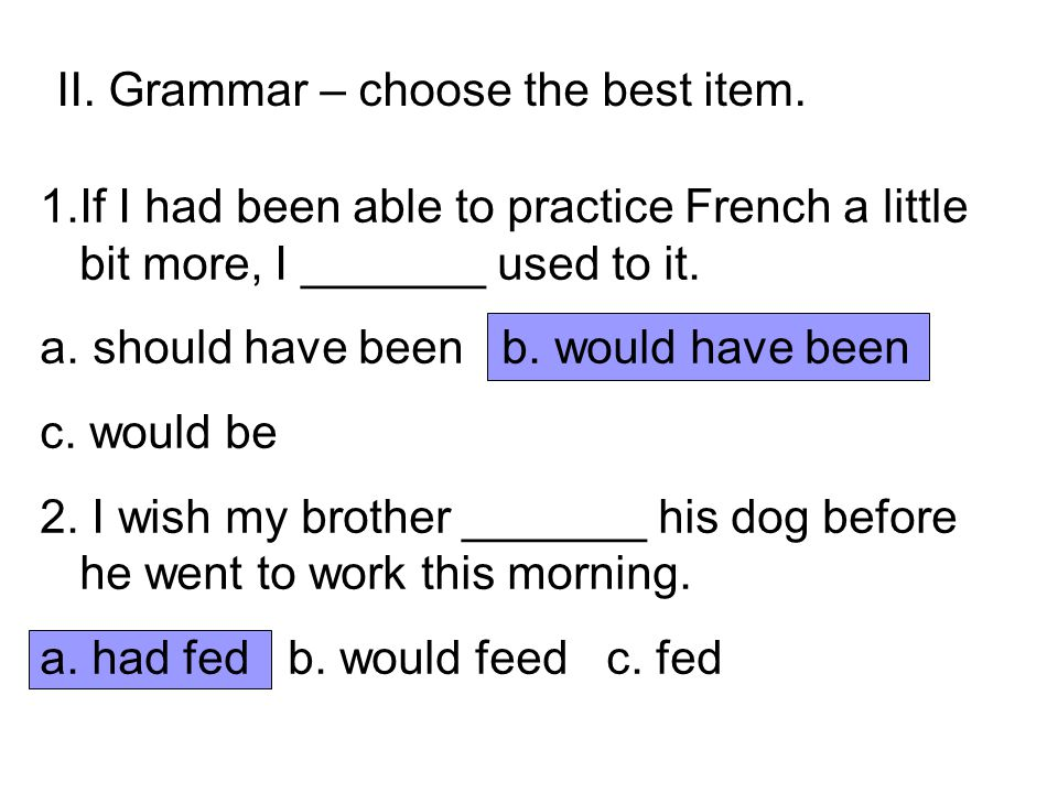 II. Grammar – choose the best item. 1.If I had been able to practice French a little bit more, I _______ used to it. a. should have been b. would have