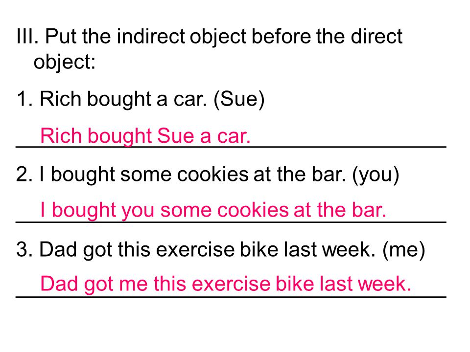 III. Put the indirect object before the direct object: 1. Rich bought a car. (Sue) _____________________________________ 2. I bought some cookies at t