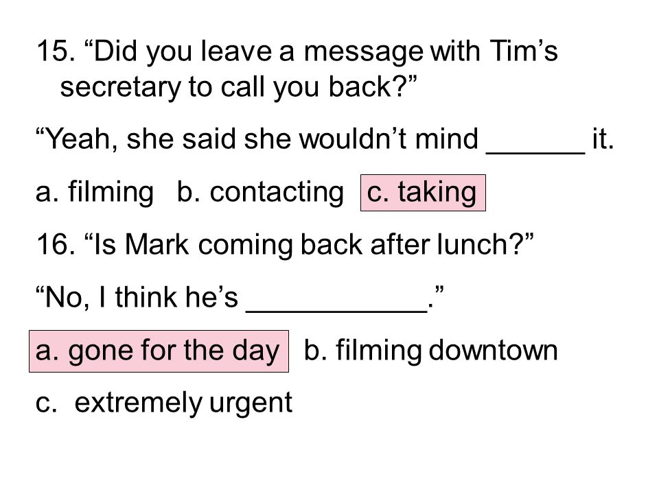 "15. ""Did you leave a message with Tim's secretary to call you back?"" ""Yeah, she said she wouldn't mind ______ it. a. filming b. contacting c. taking 1"