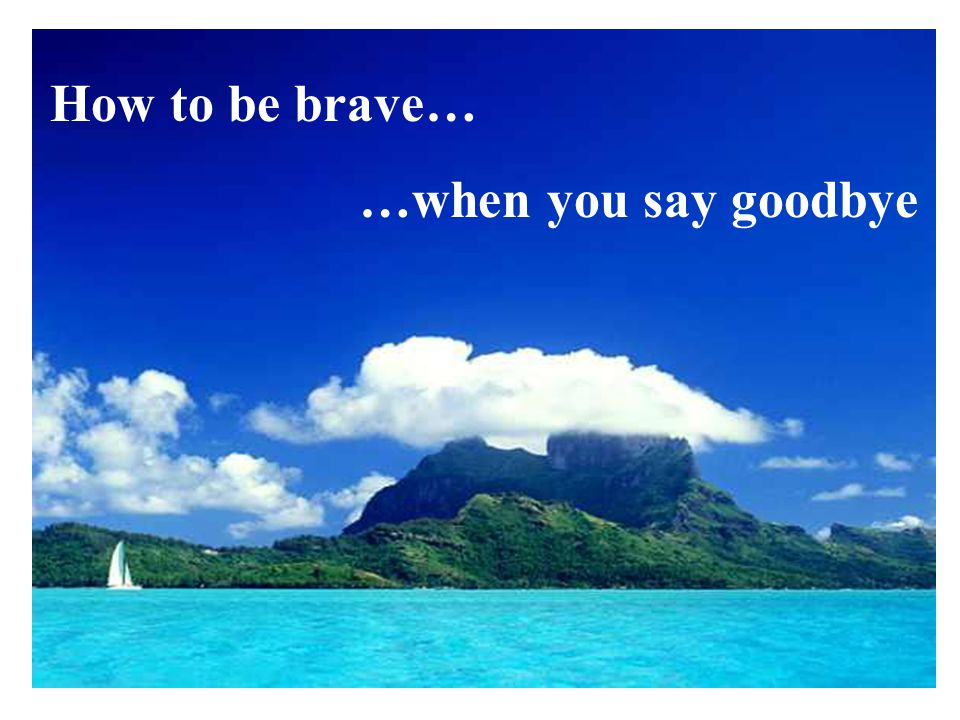 How to be brave… …when you say goodbye