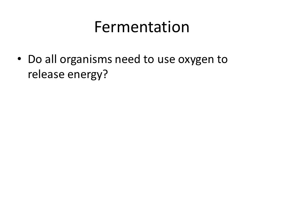 Fermentation Do all organisms need to use oxygen to release energy?