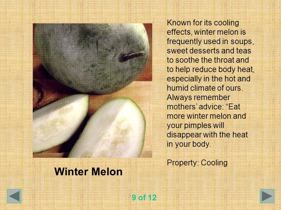 Winter Melon Known for its cooling effects, winter melon is frequently used in soups, sweet desserts and teas to soothe the throat and to help reduce