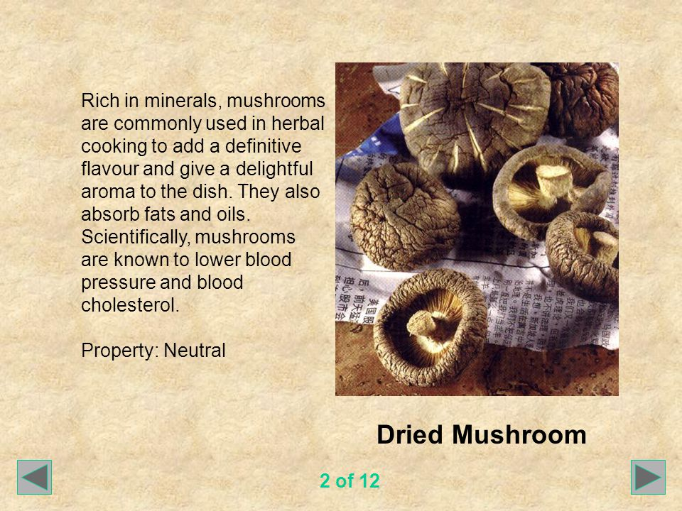 Dried Mushroom Rich in minerals, mushrooms are commonly used in herbal cooking to add a definitive flavour and give a delightful aroma to the dish.