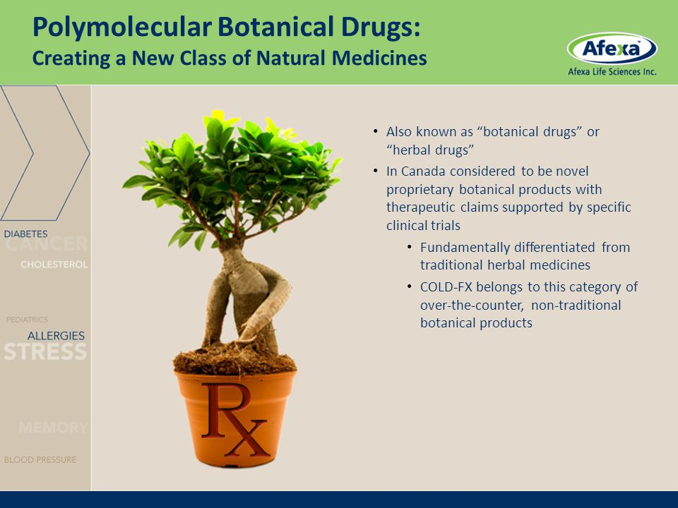 Polymolecular Botanical Drugs: Creating a New Class of Natural Medicines Also known as botanical drugs or herbal drugs In Canada considered to be novel proprietary botanical products with therapeutic claims supported by specific clinical trials Fundamentally differentiated from traditional herbal medicines COLD-FX belongs to this category of over-the-counter, non-traditional botanical products