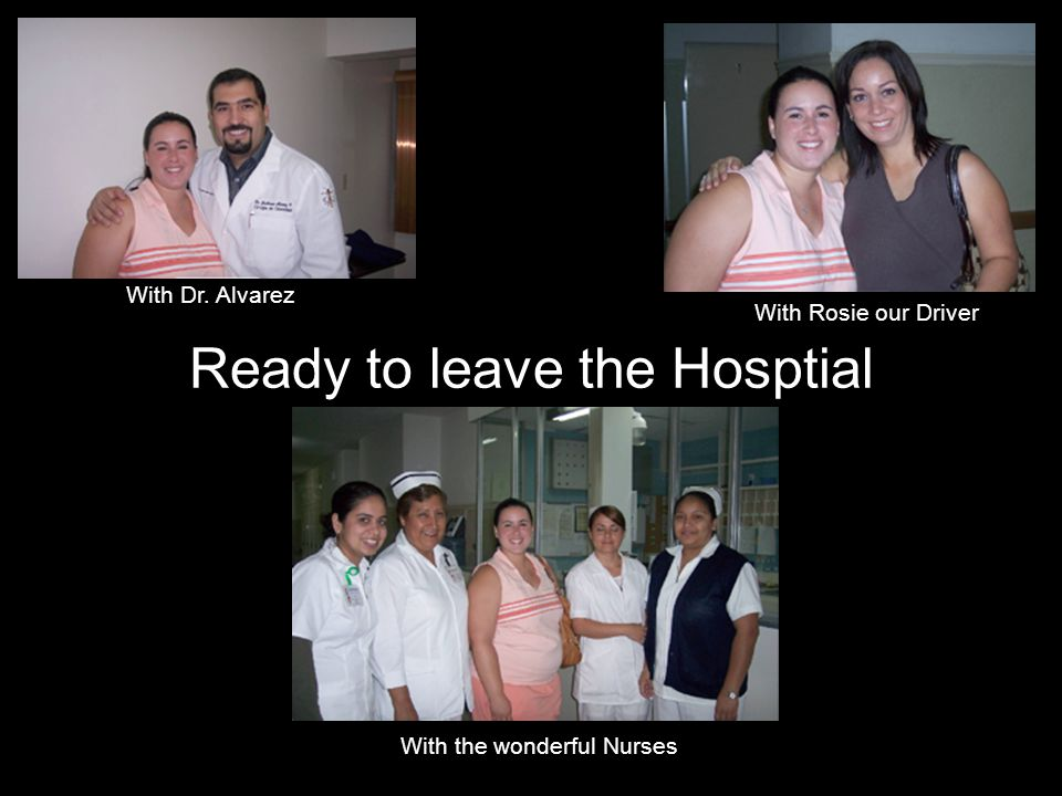Ready to leave the Hosptial With Dr. Alvarez With Rosie our Driver With the wonderful Nurses