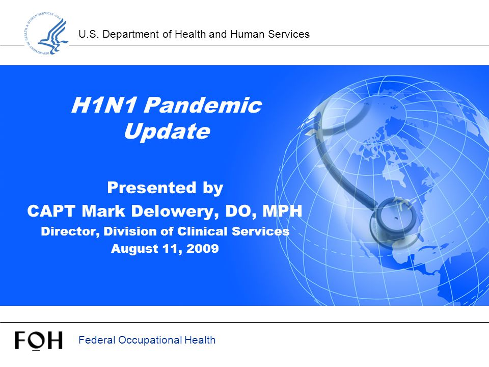 U.S. Department of Health and Human Services Federal Occupational Health H1N1 Pandemic Update Presented by CAPT Mark Delowery, DO, MPH Director, Divis