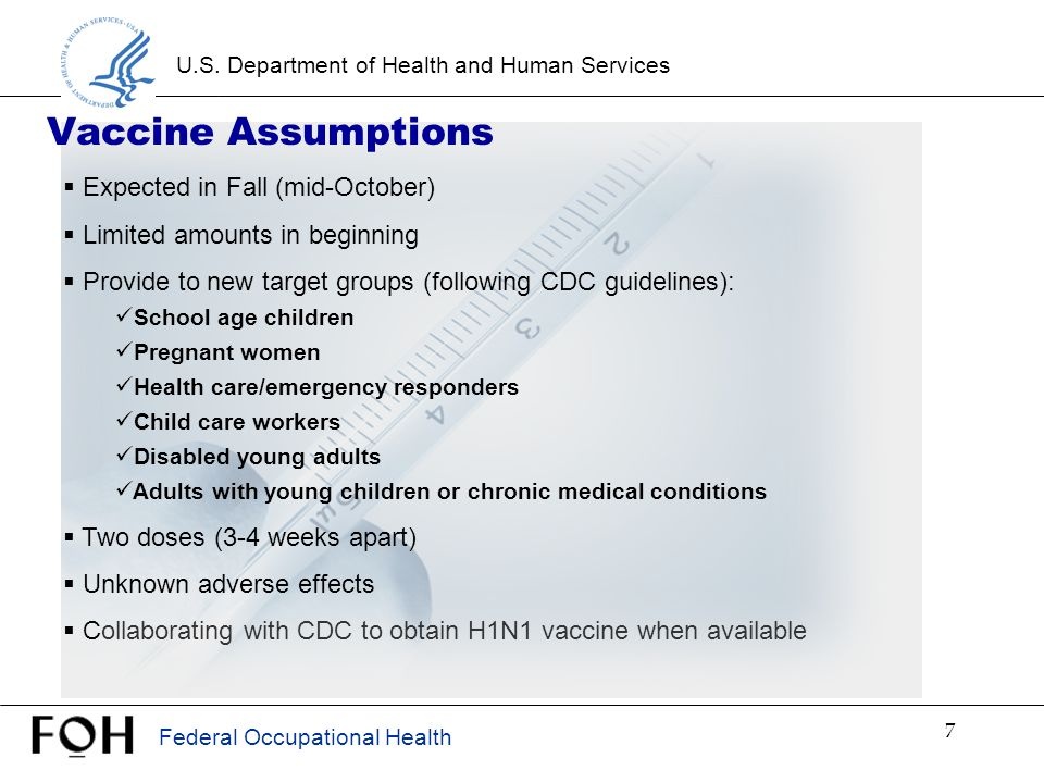 Federal Occupational Health U.S. Department of Health and Human Services 7 Vaccine Assumptions  Expected in Fall (mid-October)  Limited amounts in b