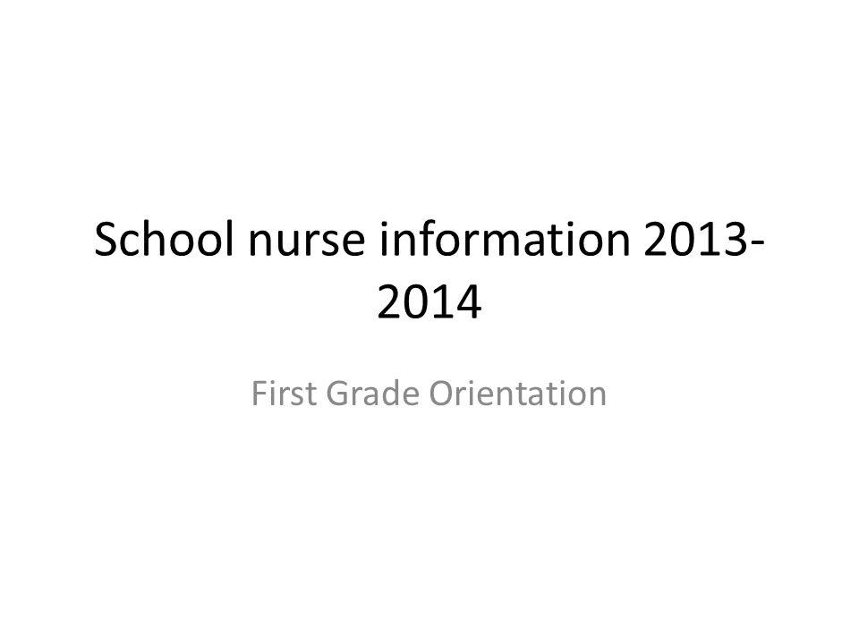 School nurse information 2013- 2014 First Grade Orientation