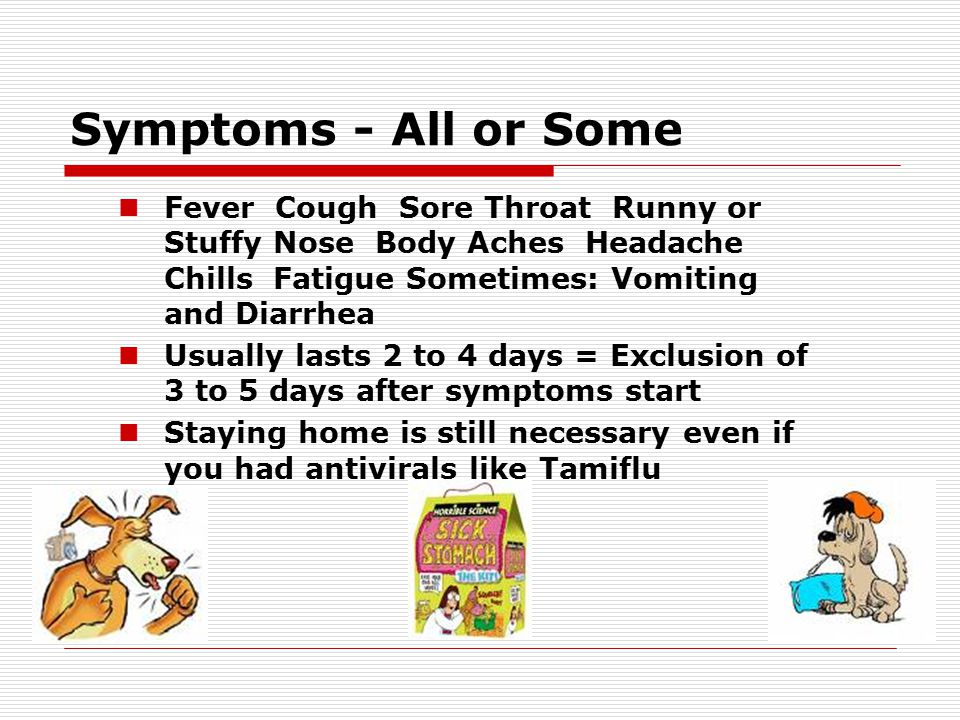 Symptoms - All or Some Fever Cough Sore Throat Runny or Stuffy Nose Body Aches Headache Chills Fatigue Sometimes: Vomiting and Diarrhea Usually lasts 2 to 4 days = Exclusion of 3 to 5 days after symptoms start Staying home is still necessary even if you had antivirals like Tamiflu