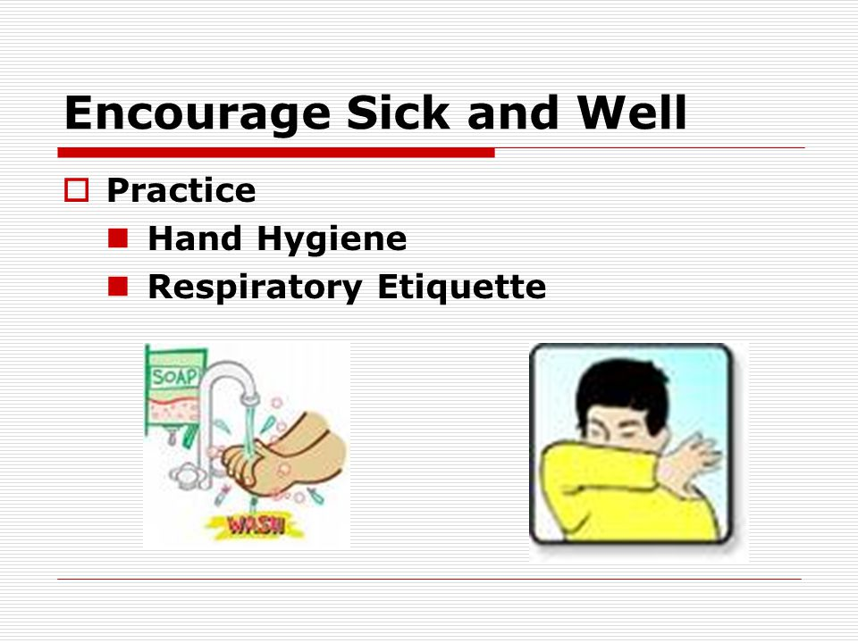 Encourage Sick and Well  Practice Hand Hygiene Respiratory Etiquette