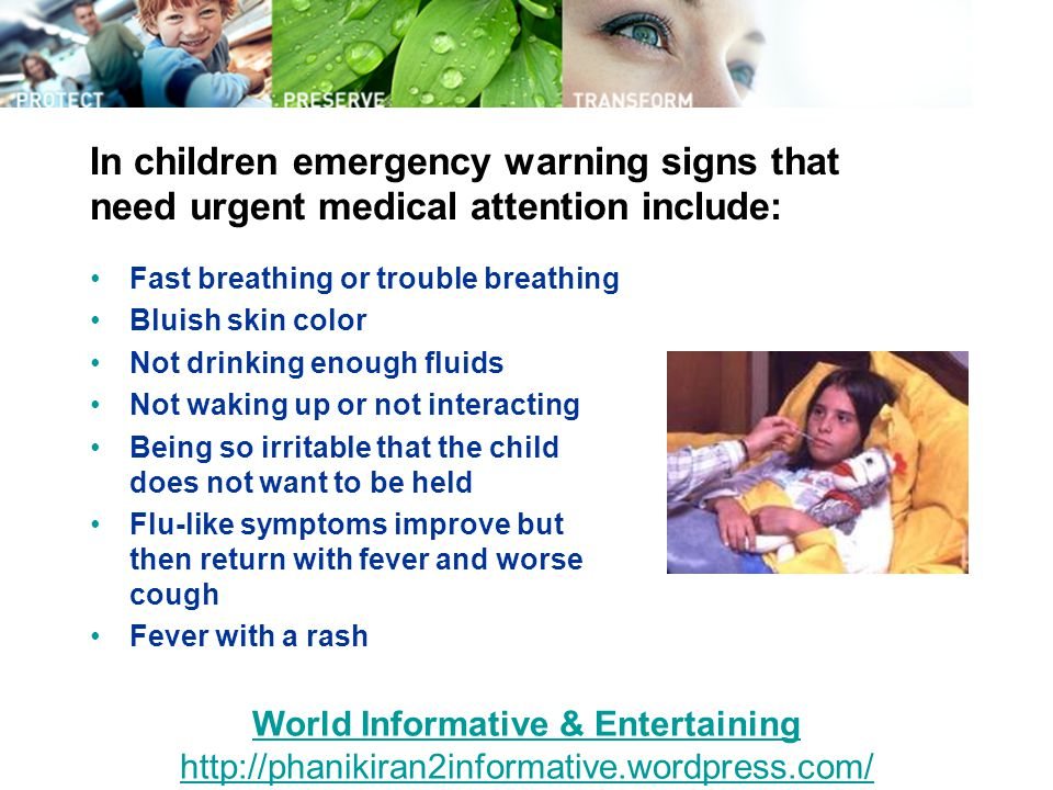 In children emergency warning signs that need urgent medical attention include: Fast breathing or trouble breathing Bluish skin color Not drinking enough fluids Not waking up or not interacting Being so irritable that the child does not want to be held Flu-like symptoms improve but then return with fever and worse cough Fever with a rash World Informative & Entertaining http://phanikiran2informative.wordpress.com/