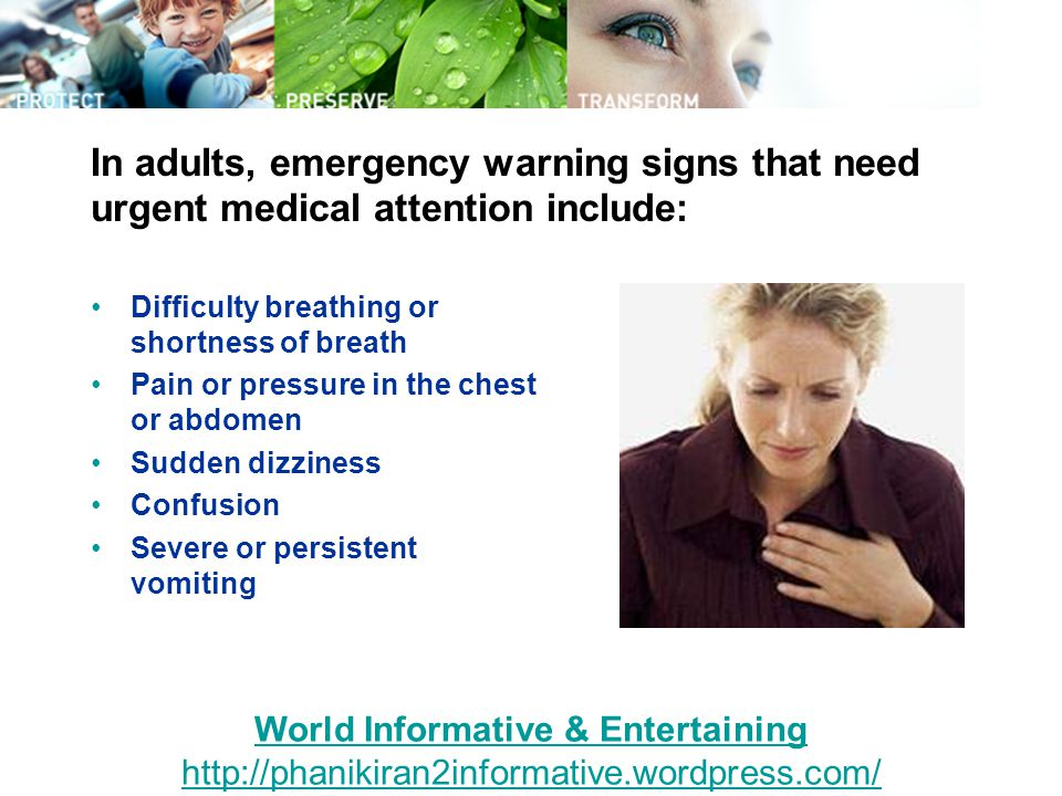In adults, emergency warning signs that need urgent medical attention include: Difficulty breathing or shortness of breath Pain or pressure in the chest or abdomen Sudden dizziness Confusion Severe or persistent vomiting World Informative & Entertaining http://phanikiran2informative.wordpress.com/