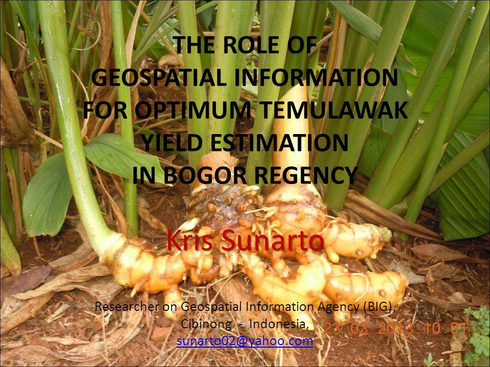 THE ROLE OF GEOSPATIAL INFORMATION FOR OPTIMUM TEMULAWAK YIELD ESTIMATION IN BOGOR REGENCY Kris Sunarto Researcher on Geospatial Information Agency (BIG), Cibinong - Indonesia, sunarto02@yahoo.com