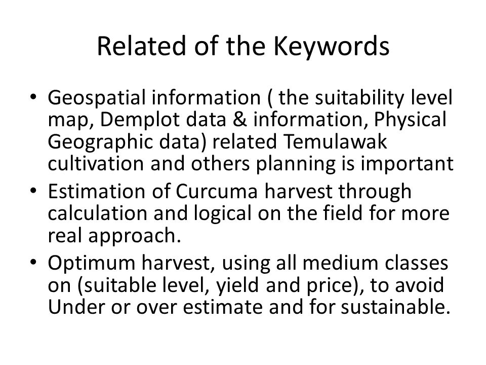 Related of the Keywords Geospatial information ( the suitability level map, Demplot data & information, Physical Geographic data) related Temulawak cultivation and others planning is important Estimation of Curcuma harvest through calculation and logical on the field for more real approach.