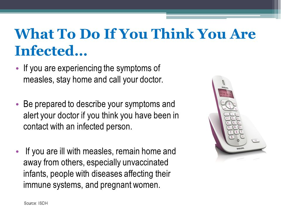 What To Do If You Think You Are Infected… If you are experiencing the symptoms of measles, stay home and call your doctor. Be prepared to describe you