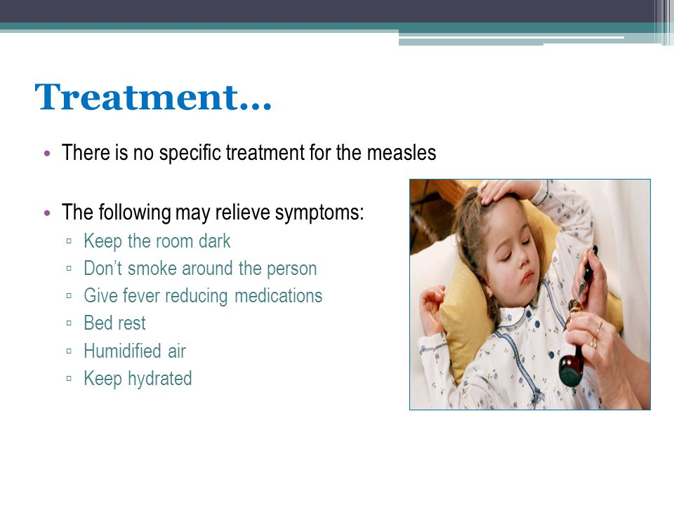 Treatment… There is no specific treatment for the measles The following may relieve symptoms: ▫ Keep the room dark ▫ Don't smoke around the person ▫ G