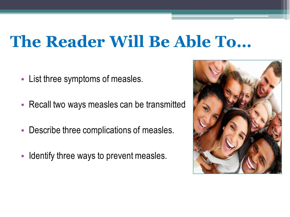The Reader Will Be Able To… List three symptoms of measles. Recall two ways measles can be transmitted Describe three complications of measles. Identi