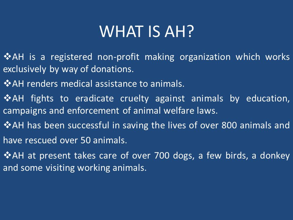 WHAT IS AH?  AH is a registered non-profit making organization which works exclusively by way of donations.  AH renders medical assistance to animal