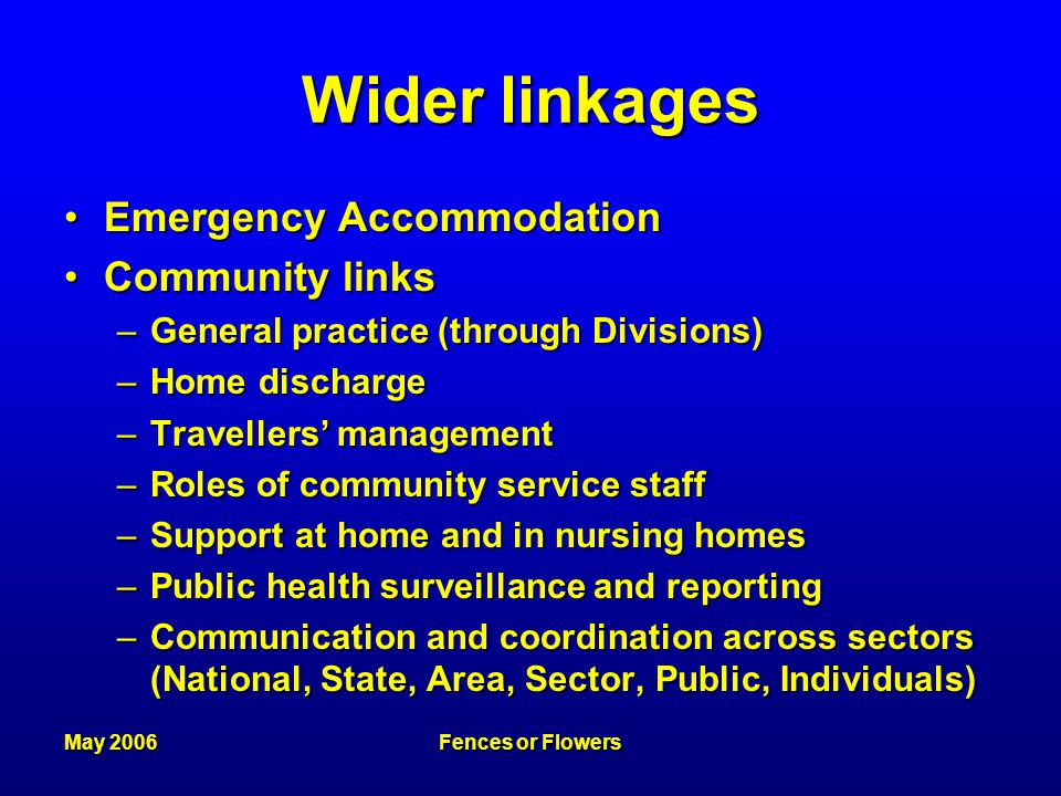 May 2006Fences or Flowers Wider linkages Emergency AccommodationEmergency Accommodation Community linksCommunity links –General practice (through Divisions) –Home discharge –Travellers' management –Roles of community service staff –Support at home and in nursing homes –Public health surveillance and reporting –Communication and coordination across sectors (National, State, Area, Sector, Public, Individuals)