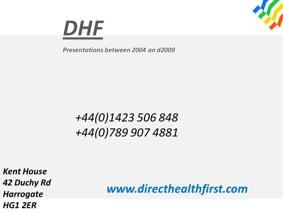 DHF Presentations between 2004 an d2009 +44(0)1423 506 848 +44(0)789 907 4881 www.directhealthfirst.com Kent House 42 Duchy Rd Harrogate HG1 2ER