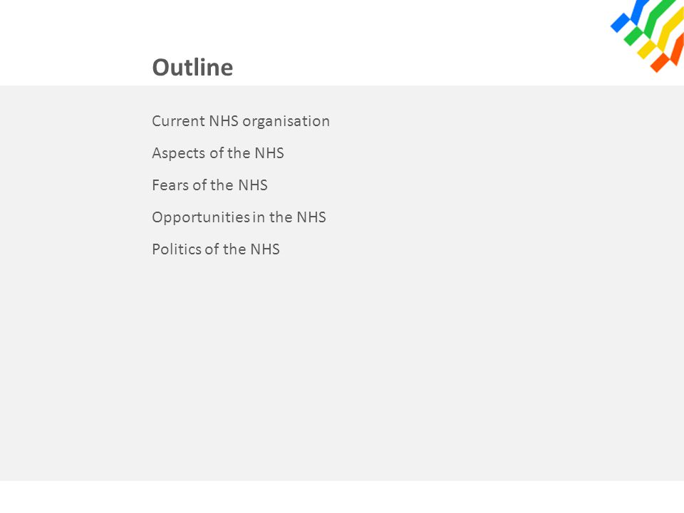 Outline Current NHS organisation Aspects of the NHS Fears of the NHS Opportunities in the NHS Politics of the NHS
