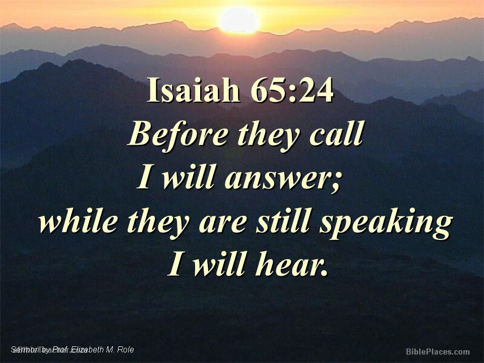 Isaiah 65:24 Before they call I will answer; while they are still speaking I will hear.