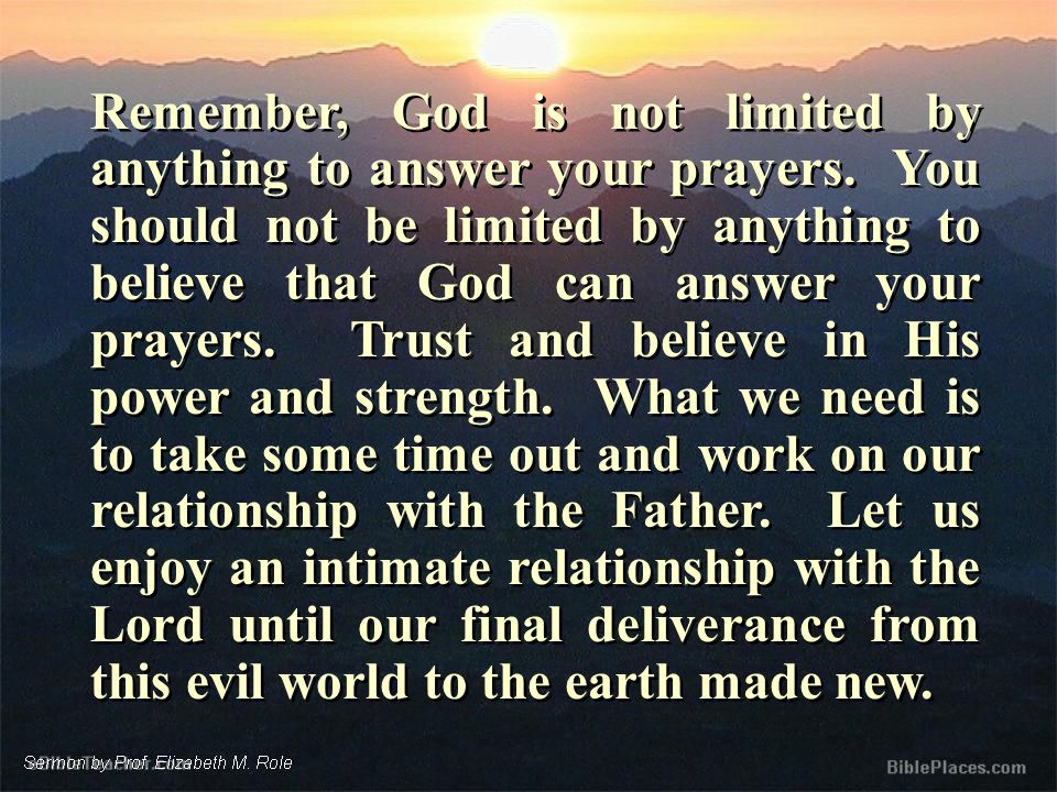 Remember, God is not limited by anything to answer your prayers.