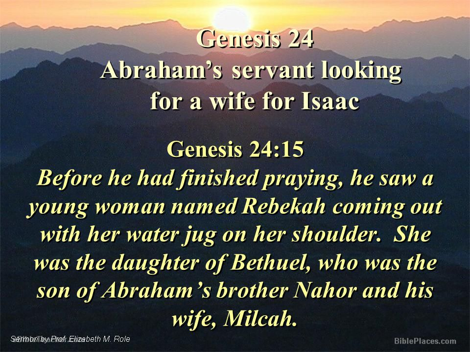 Genesis 24 Abraham's servant looking for a wife for Isaac Genesis 24 Abraham's servant looking for a wife for Isaac Genesis 24:15 Before he had finished praying, he saw a young woman named Rebekah coming out with her water jug on her shoulder.