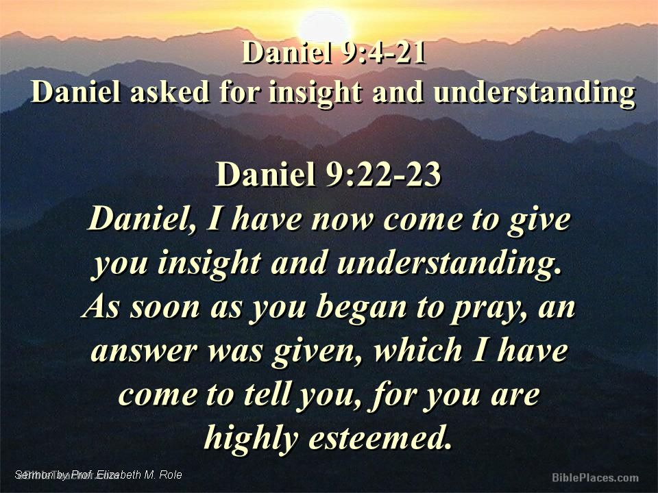 Daniel 9:22-23 Daniel, I have now come to give you insight and understanding.
