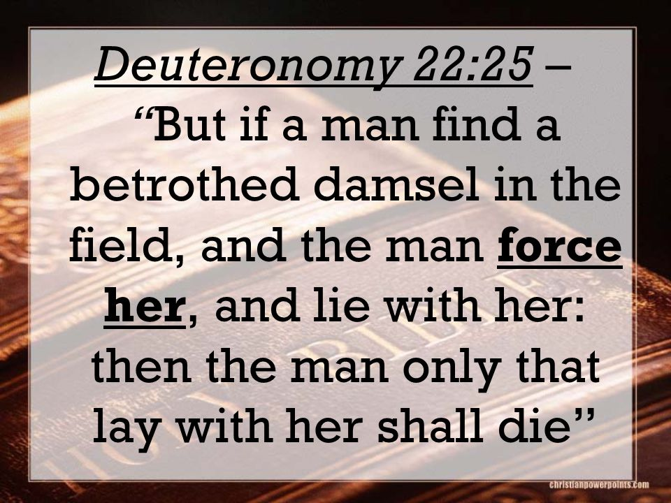 "Deuteronomy 22:25 – ""But if a man find a betrothed damsel in the field, and the man force her, and lie with her: then the man only that lay with her s"