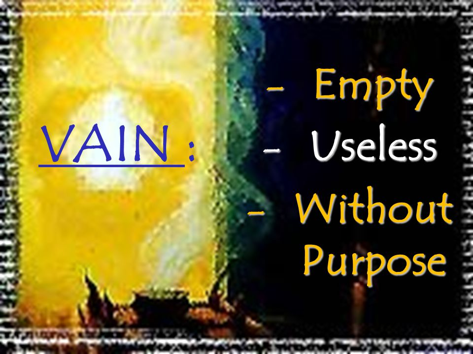 VAIN : -Empty -Useless -Without Purpose