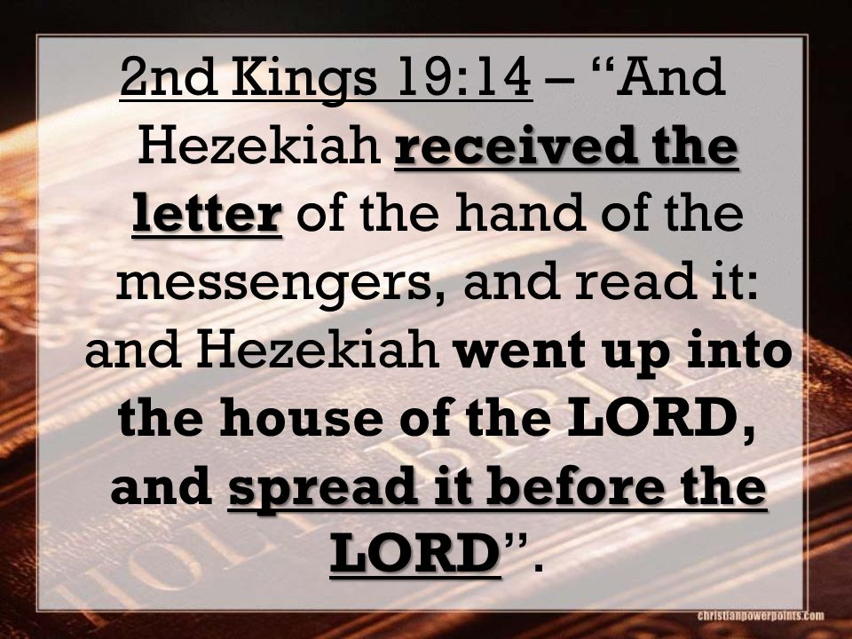 "received the letter spread it before the LORD 2nd Kings 19:14 – ""And Hezekiah received the letter of the hand of the messengers, and read it: and Heze"