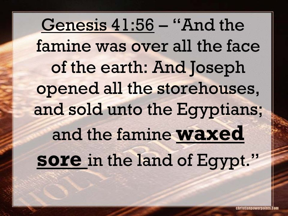 "Genesis 41:56 – ""And the famine was over all the face of the earth: And Joseph opened all the storehouses, and sold unto the Egyptians; and the famine"