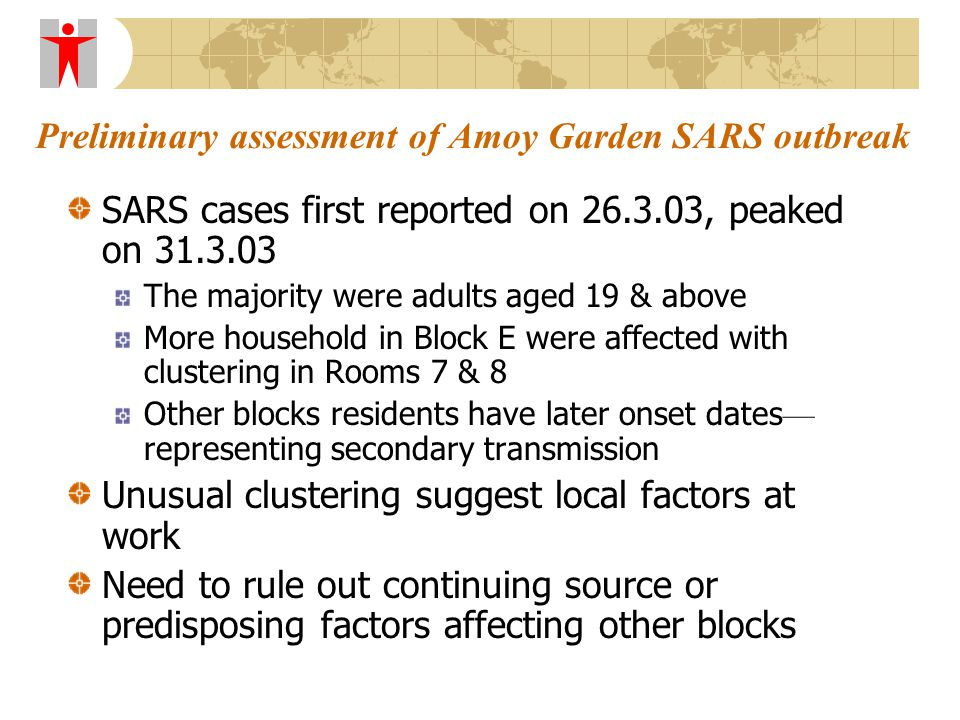 Preliminary assessment of Amoy Garden SARS outbreak SARS cases first reported on 26.3.03, peaked on 31.3.03 The majority were adults aged 19 & above More household in Block E were affected with clustering in Rooms 7 & 8 Other blocks residents have later onset dates — representing secondary transmission Unusual clustering suggest local factors at work Need to rule out continuing source or predisposing factors affecting other blocks