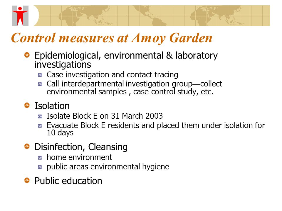 Control measures at Amoy Garden Epidemiological, environmental & laboratory investigations Case investigation and contact tracing Call interdepartmental investigation group — collect environmental samples, case control study, etc.