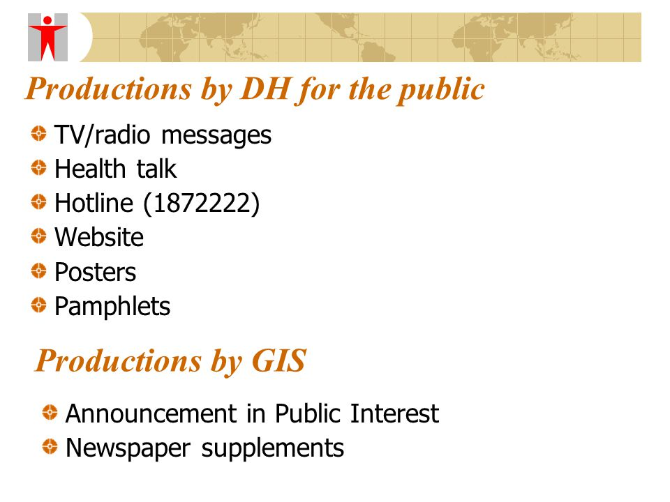 Productions by DH for the public TV/radio messages Health talk Hotline (1872222) Website Posters Pamphlets Productions by GIS Announcement in Public Interest Newspaper supplements
