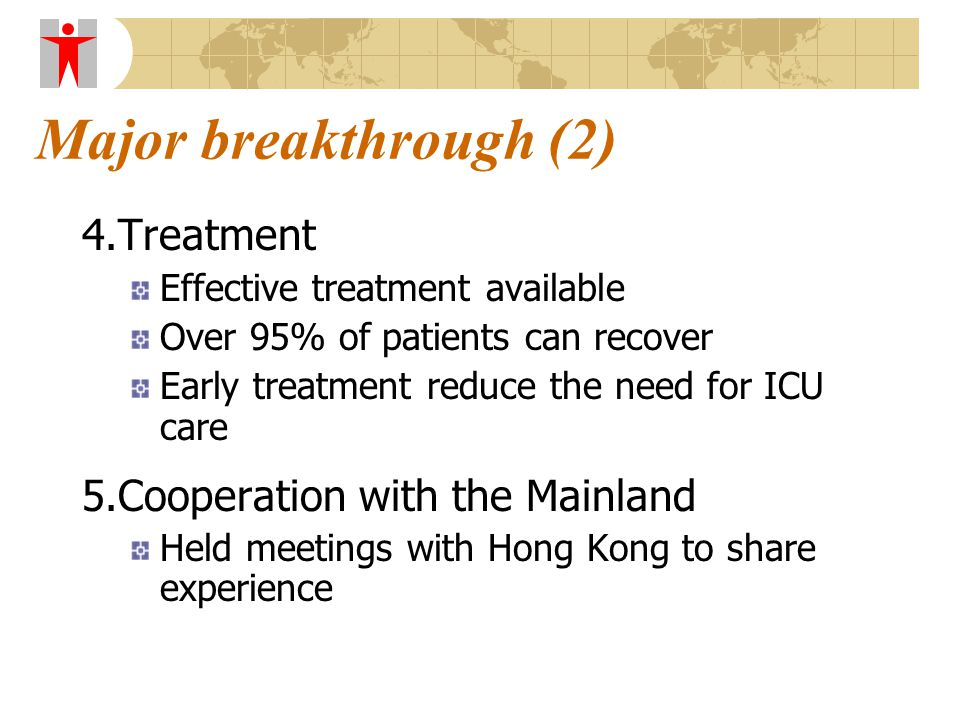 Major breakthrough (2) 4.Treatment Effective treatment available Over 95% of patients can recover Early treatment reduce the need for ICU care 5.Cooperation with the Mainland Held meetings with Hong Kong to share experience