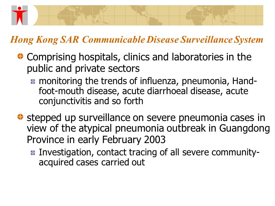 Hong Kong SAR Communicable Disease Surveillance System Comprising hospitals, clinics and laboratories in the public and private sectors monitoring the trends of influenza, pneumonia, Hand- foot-mouth disease, acute diarrhoeal disease, acute conjunctivitis and so forth stepped up surveillance on severe pneumonia cases in view of the atypical pneumonia outbreak in Guangdong Province in early February 2003 Investigation, contact tracing of all severe community- acquired cases carried out