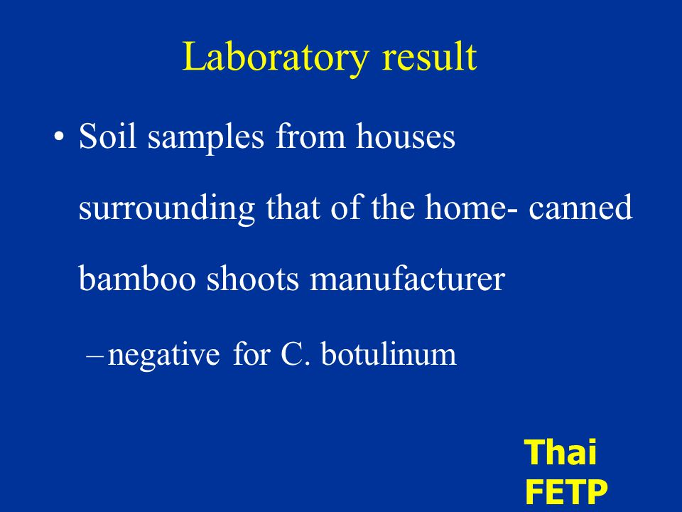 Laboratory result Soil samples from houses surrounding that of the home- canned bamboo shoots manufacturer –negative for C. botulinum Thai FETP