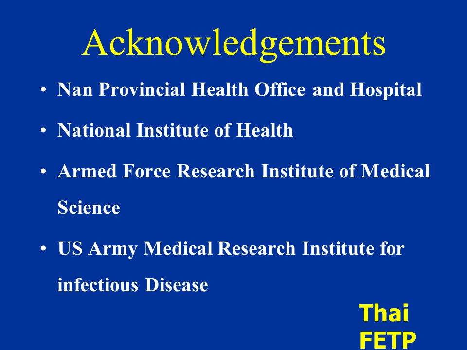 Acknowledgements Nan Provincial Health Office and Hospital National Institute of Health Armed Force Research Institute of Medical Science US Army Medical Research Institute for infectious Disease Thai FETP