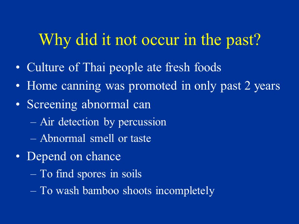 Why did it not occur in the past? Culture of Thai people ate fresh foods Home canning was promoted in only past 2 years Screening abnormal can –Air de