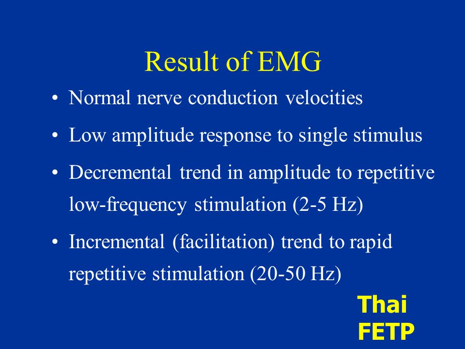 Result of EMG Normal nerve conduction velocities Low amplitude response to single stimulus Decremental trend in amplitude to repetitive low-frequency