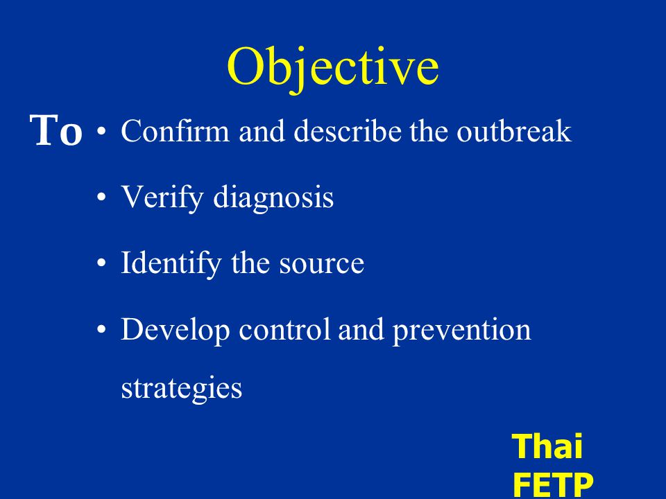 Objective Confirm and describe the outbreak Verify diagnosis Identify the source Develop control and prevention strategies Thai FETP To