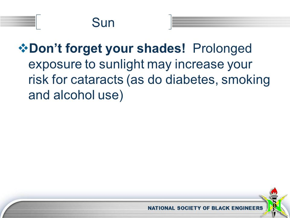 NATIONAL SOCIETY OF BLACK ENGINEERS Sun  Don't forget your shades! Prolonged exposure to sunlight may increase your risk for cataracts (as do diabete
