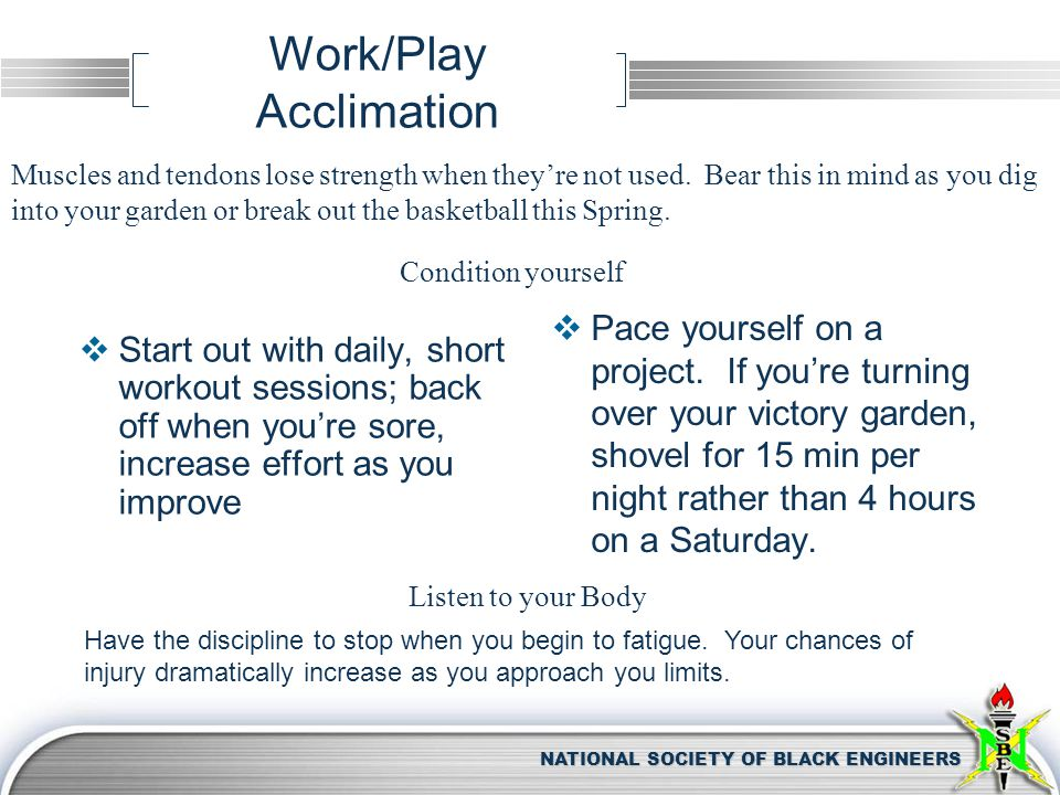 NATIONAL SOCIETY OF BLACK ENGINEERS Work/Play Acclimation  Start out with daily, short workout sessions; back off when you're sore, increase effort a