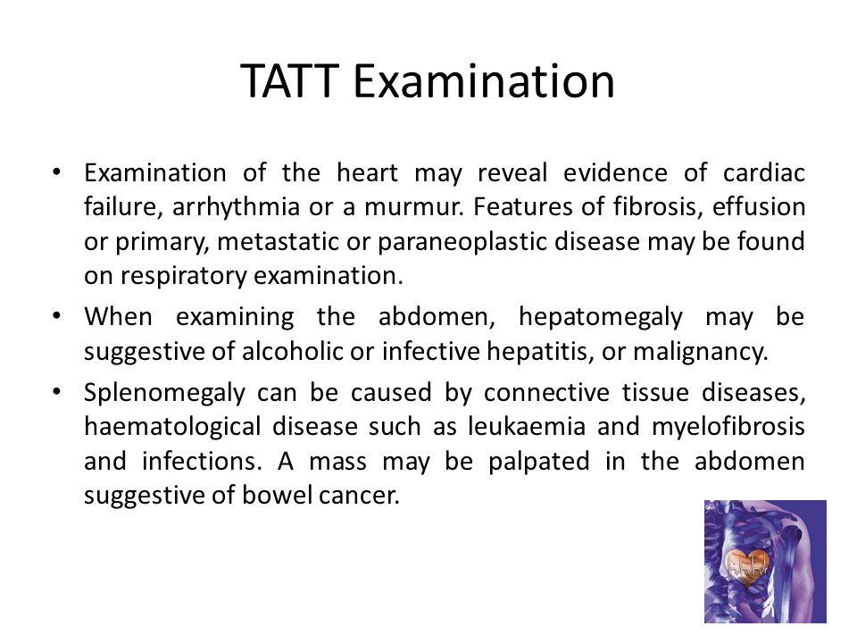TATT Examination Examination of the heart may reveal evidence of cardiac failure, arrhythmia or a murmur.